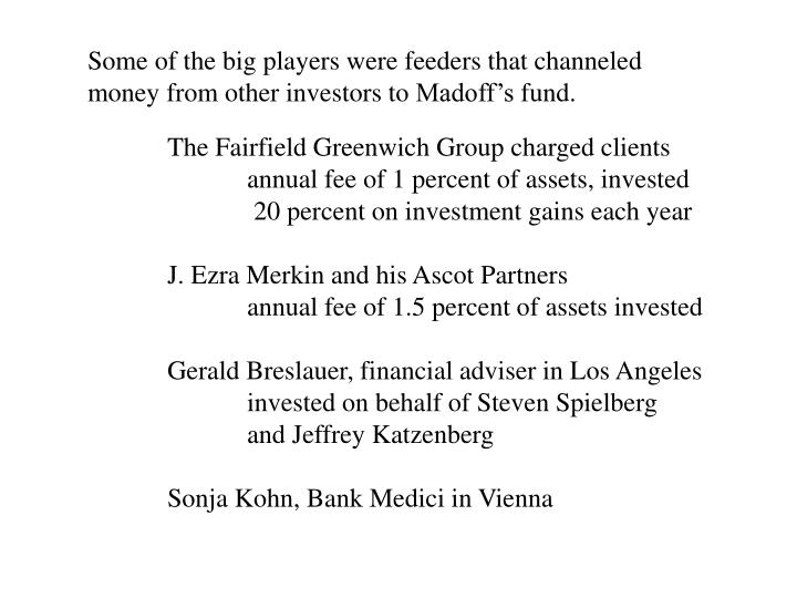 Some of the big players were feeders that channeled money from other investors to