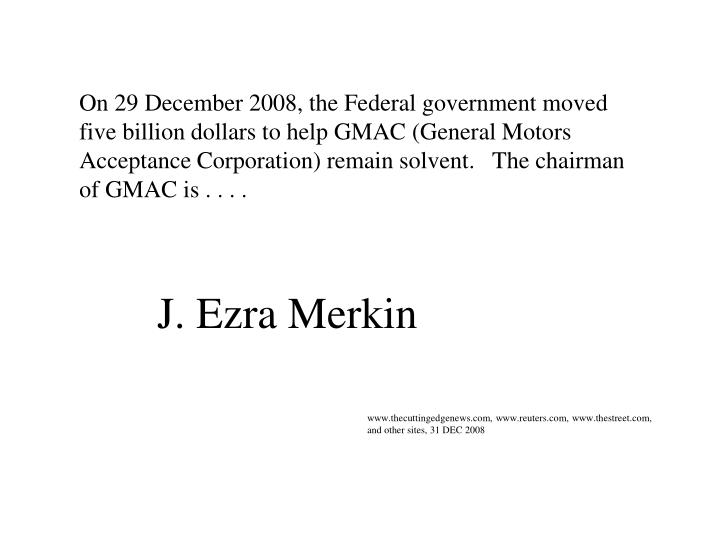 On 29 December 2008, the Federal government moved five billion dollars to help GMAC (General Motors Acceptance Corporation) remain solvent.   The chairman of GMAC is . . . .