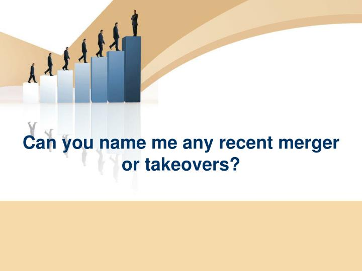 Can you name me any recent merger or takeovers?