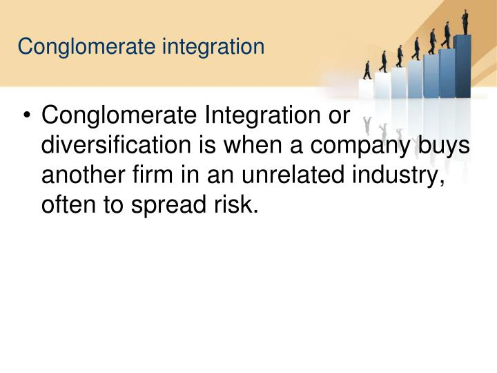Conglomerate Integration or diversification is when a company buys another firm in an unrelated industry, often to spread risk.