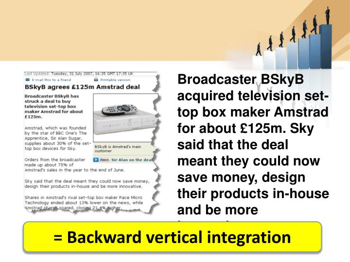 Broadcaster BSkyB acquired television set-top box maker Amstrad for about £125m. Sky said that the deal meant they could now save money, design their products in-house and be more innovative.