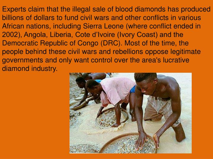 Experts claim that the illegal sale of blood diamonds has produced billions of dollars to fund civil wars and other conflicts in various African nations, including Sierra Leone (where conflict ended in 2002), Angola, Liberia, Cote d'Ivoire (Ivory Coast) and the Democratic Republic of Congo (DRC). Most of the time, the people behind these civil wars and rebellions oppose legitimate governments and only want control over the area's lucrative diamond industry.