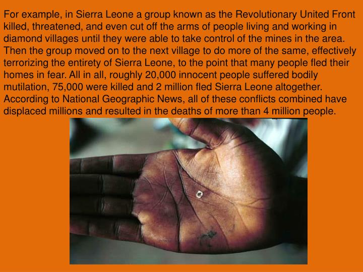 For example, in Sierra Leone a group known as the Revolutionary United Front killed, threatened, and even cut off the arms of people living and working in diamond villages until they were able to take control of the mines in the area. Then the group moved on to the next village to do more of the same, effectively terrorizing the entirety of Sierra Leone, to the point that many people fled their homes in fear. All in all, roughly 20,000 innocent people suffered bodily mutilation, 75,000 were killed and 2 million fled Sierra Leone altogether. According to National Geographic News, all of these conflicts combined have displaced millions and resulted in the deaths of more than 4 million people.