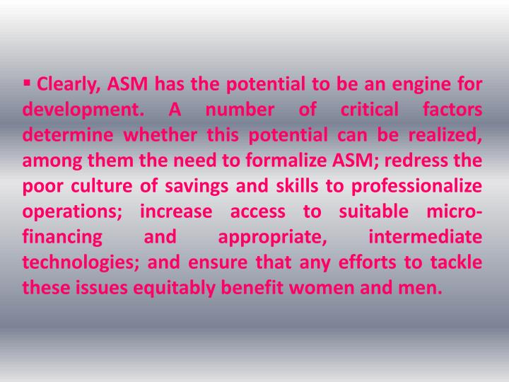 Clearly, ASM has the potential to be an engine for development. A number of critical factors determine whether this potential can be realized, among them the need to formalize ASM; redress the poor culture of savings and skills to professionalize operations; increase access to suitable micro-financing and appropriate, intermediate technologies; and ensure that any efforts to tackle these issues equitably benefit women and men.