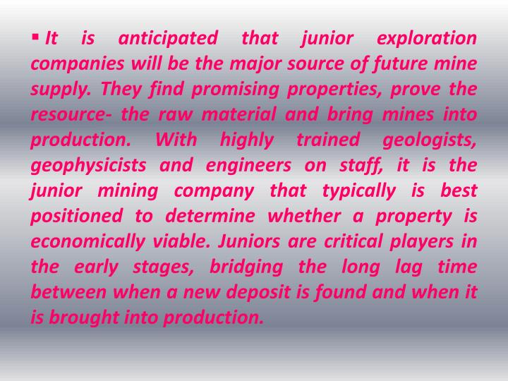 It is anticipated that junior exploration    companies will be the major source of future mine supply. They find promising properties, prove the resource- the raw material and bring mines into production. With highly trained geologists, geophysicists and engineers on staff, it is the junior mining company that typically is best positioned to determine whether a property is economically viable. Juniors are critical players in the early stages, bridging the long lag time between when a new deposit is found and when it is brought into production.