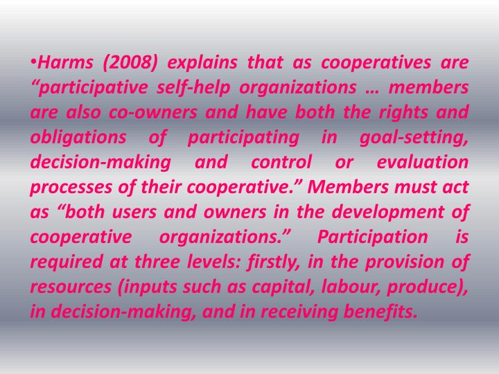 "Harms (2008) explains that as cooperatives are ""participative self-help organizations … members are also co-owners and have both the rights and obligations of participating in goal-setting, decision-making and control or evaluation processes of their cooperative."" Members must act as ""both users and owners in the development of cooperative organizations."" Participation is required at three levels: firstly, in the provision of resources (inputs such as capital,"