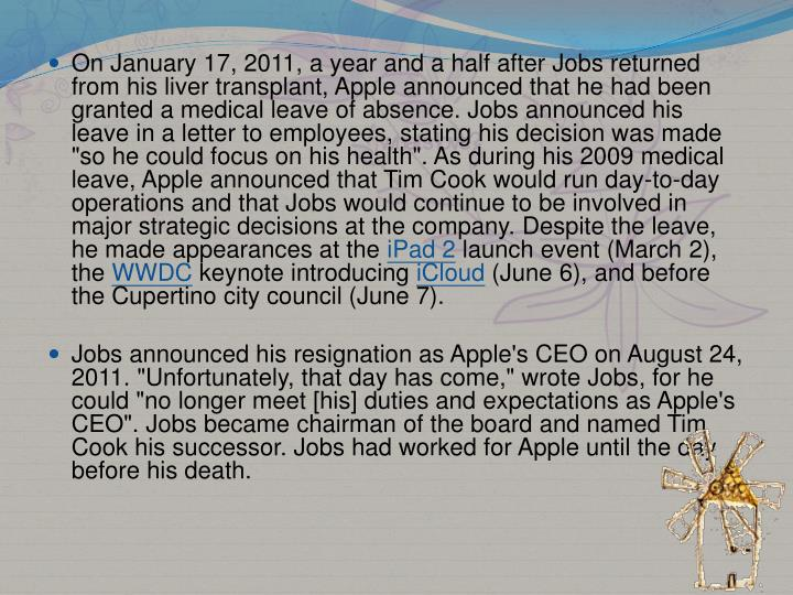 "On January 17, 2011, a year and a half after Jobs returned from his liver transplant, Apple announced that he had been granted a medical leave of absence. Jobs announced his leave in a letter to employees, stating his decision was made ""so he could focus on his health"". As during his 2009 medical leave, Apple announced that Tim Cook would run day-to-day operations and that Jobs would continue to be involved in major strategic decisions at the company. Despite the leave, he made appearances at the"
