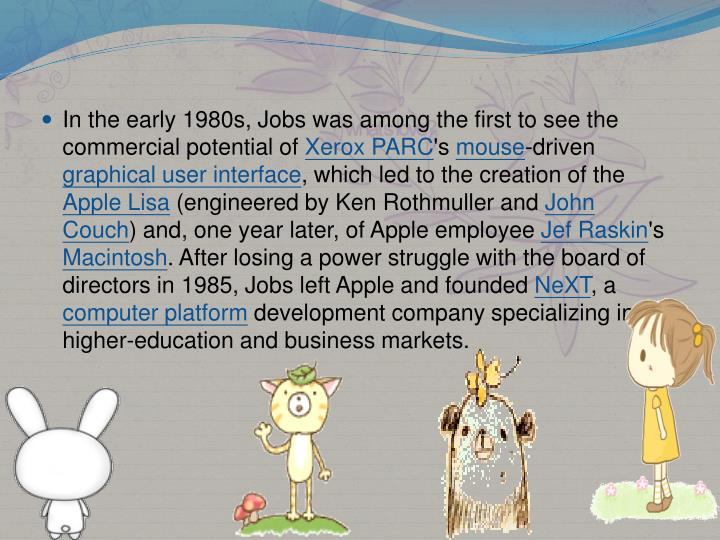 In the early 1980s, Jobs was among the first to see the commercial potential of