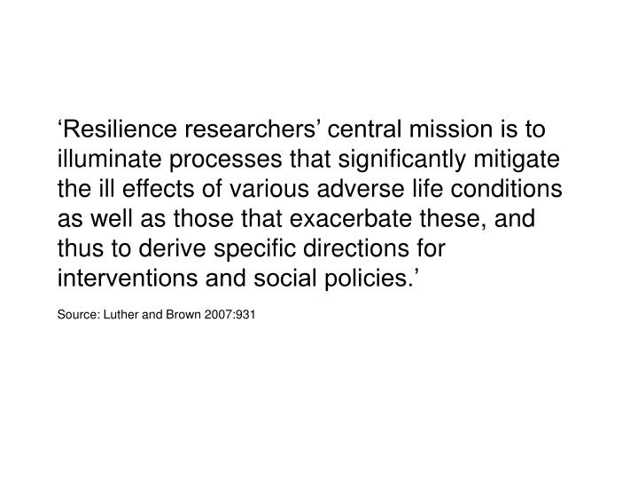 'Resilience researchers' central mission is to illuminate processes that significantly mitigate the ill effects of various adverse life conditions as well as those that exacerbate these, and thus to derive specific directions for interventions and social policies.'