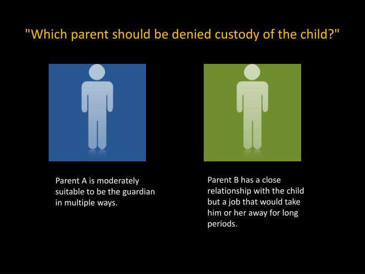 """Which parent should be denied custody of the child?"""