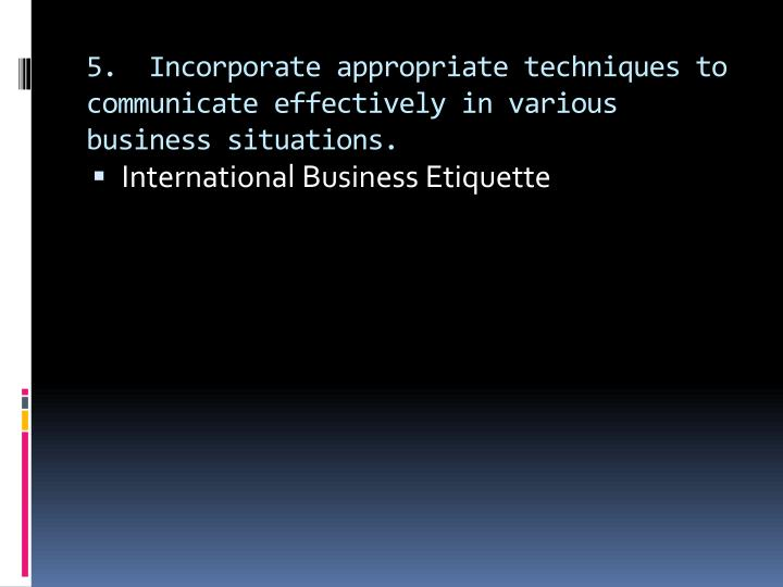 5.  Incorporate appropriate techniques to communicate effectively in various business situations.