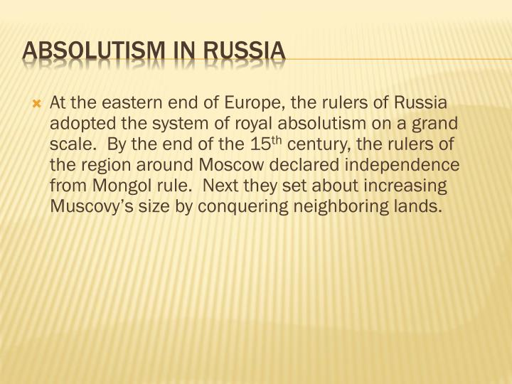 At the eastern end of Europe, the rulers of Russia adopted the system of royal absolutism on a grand scale.  By the end of the 15