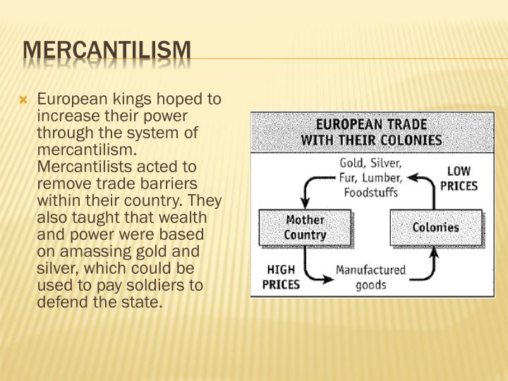 European kings hoped to increase their power through the system of mercantilism. Mercantilists acted to remove trade barriers within their country. They also taught that wealth and power were based on amassing gold and silver, which could be used to pay soldiers to defend the state.