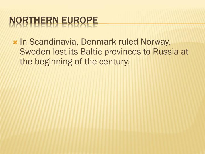 In Scandinavia, Denmark ruled Norway. Sweden lost its Baltic provinces to Russia at