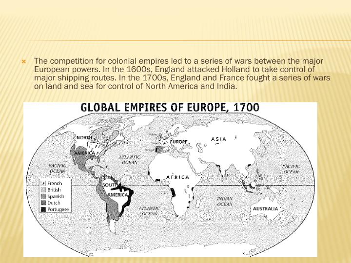The competition for colonial empires led to a series of wars between the major European powers. In the 1600s, England attacked Holland to take control of major shipping routes. In the 1700s, England and France fought a series of wars on land and sea for control of North America and India.