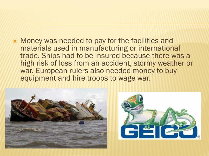Money was needed to pay for the facilities and materials used in manufacturing or international trade. Ships had to be insured because there was a high risk of loss from an accident, stormy weather or war. European rulers also needed money to buy equipment and hire troops to wage war.