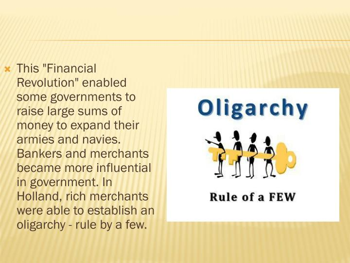 "This ""Financial Revolution"" enabled some governments to raise large sums of money to expand their armies and navies. Bankers and merchants became more influential in government. In Holland, rich merchants were able to establish an oligarchy - rule by a few."