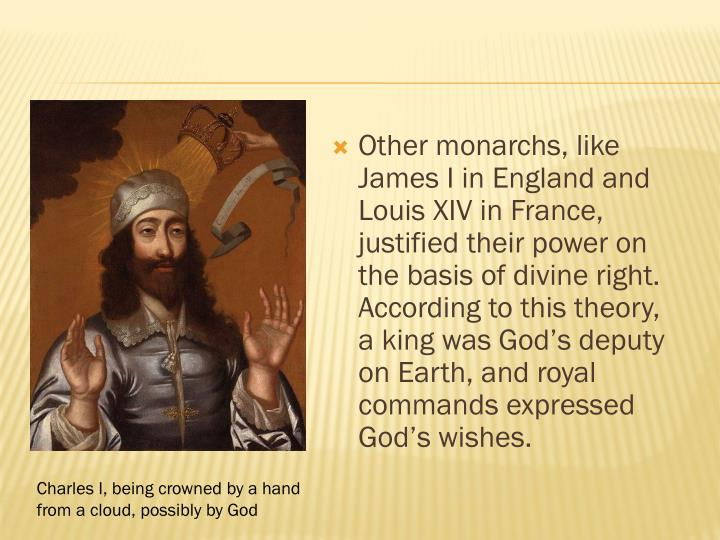 Other monarchs, like James I in England and Louis XIV in France, justified their power on the basis of divine right.  According to this theory, a king was God's deputy on Earth, and royal commands expressed God's wishes.