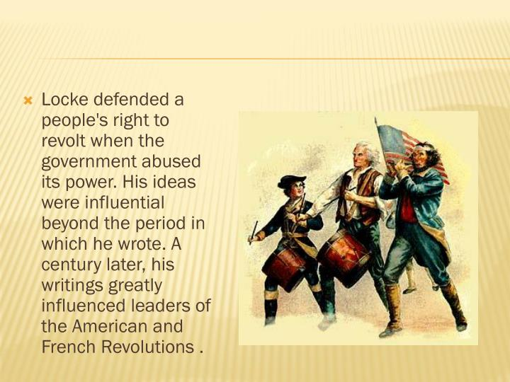 Locke defended a people's right to revolt when the government abused its power. His ideas were influential beyond the period in which he wrote. A century later, his writings greatly influenced leaders of the American and French Revolutions .