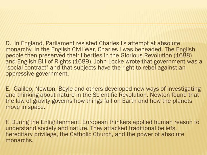 "D.  In England, Parliament resisted Charles I's attempt at absolute monarchy. In the English Civil War, Charles I was beheaded. The English people then preserved their liberties in the Glorious Revolution (1688) and English Bill of Rights (1689). John Locke wrote that government was a ""social contract"" and that subjects have the right to rebel against an oppressive government."