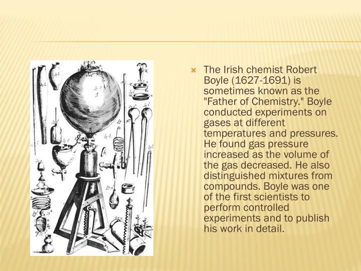 "The Irish chemist Robert Boyle (1627-1691) is sometimes known as the ""Father of"