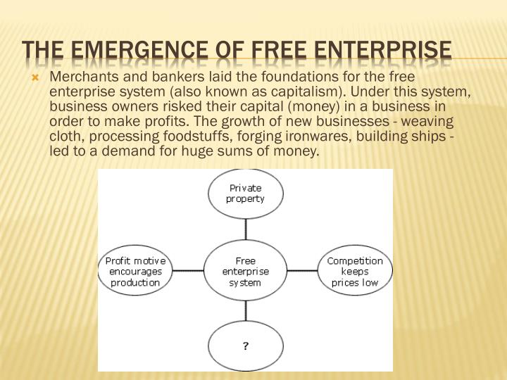 Merchants and bankers laid the foundations for the free enterprise system (also known as capitalism). Under this system, business owners risked their capital (money) in a business in order to make profits. The growth of new businesses - weaving cloth, processing foodstuffs, forging