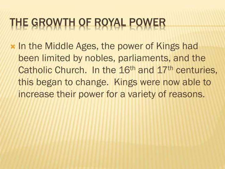 In the Middle Ages, the power of Kings had been limited by nobles, parliaments, and the Catholic Church.  In the 16
