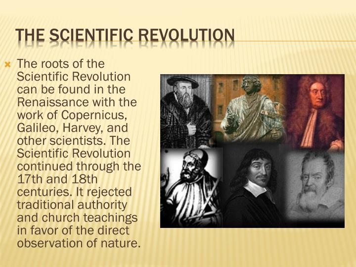 The roots of the Scientific Revolution can be found in the Renaissance with the work