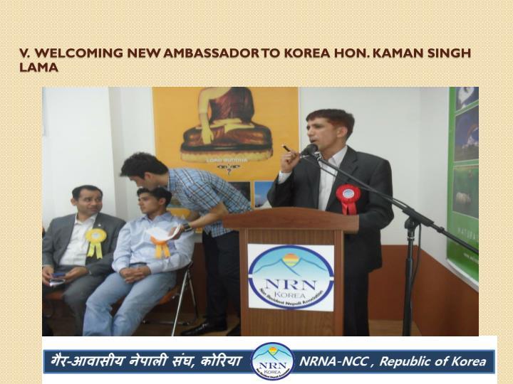V.  Welcoming new ambassador to Korea Hon. Kaman Singh Lama