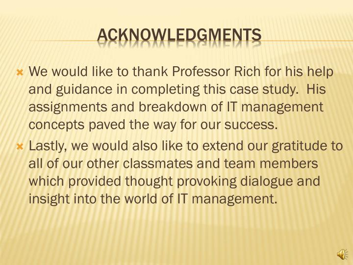 We would like to thank Professor Rich for his help and guidance in completing this case study.  His assignments and breakdown of IT management concepts paved the way for our success.