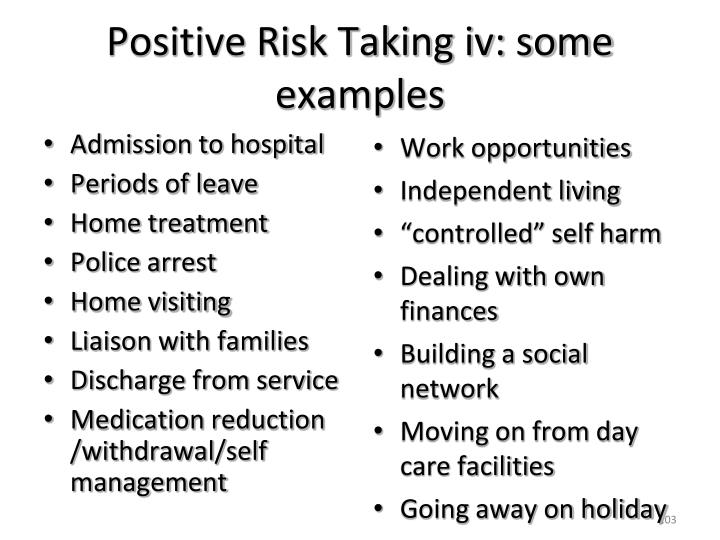 Positive Risk Taking iv: some examples