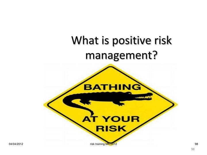 What is positive risk management?