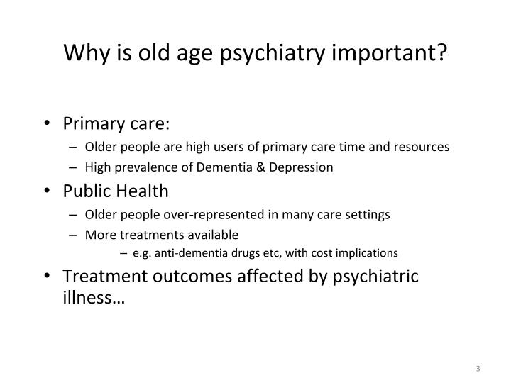 Why is old age psychiatry important