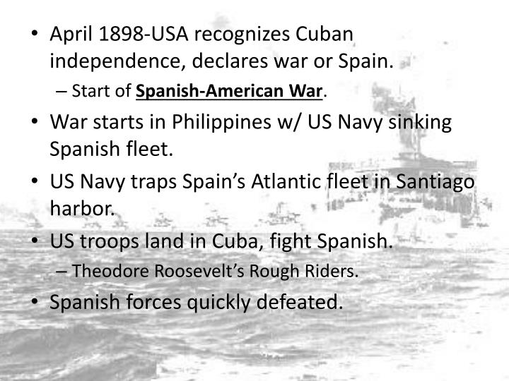 April 1898-USA recognizes Cuban independence, declares war or Spain.