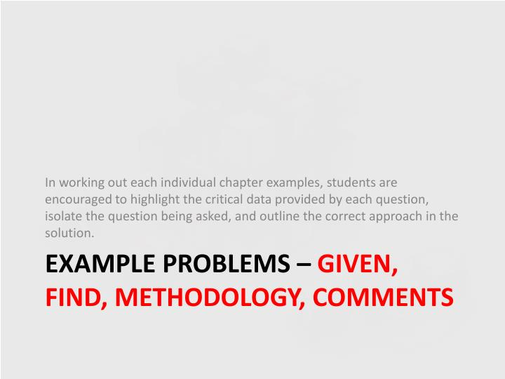 In working out each individual chapter examples, students are encouraged to highlight the critical data provided by each question, isolate the question being asked, and outline the correct approach in the solution.