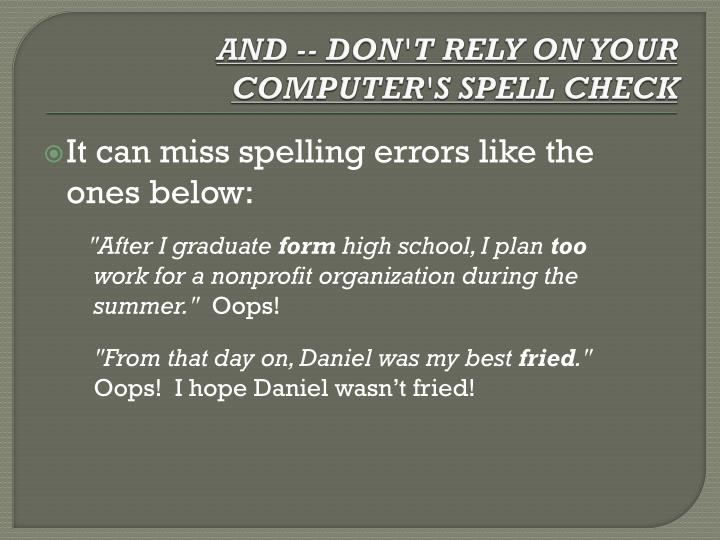 AND -- DON'T RELY ON YOUR COMPUTER'S SPELL CHECK