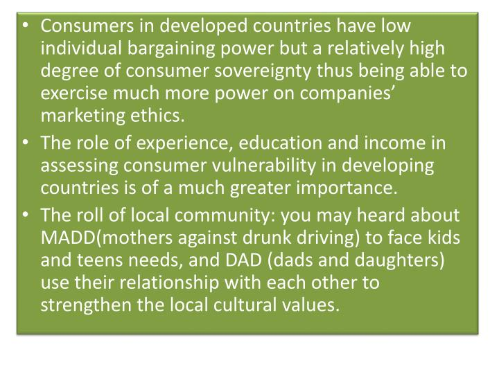 Consumers in developed countries have low individual bargaining power but a relatively high degree of consumer sovereignty thus being able to exercise much more power on companies' marketing ethics.