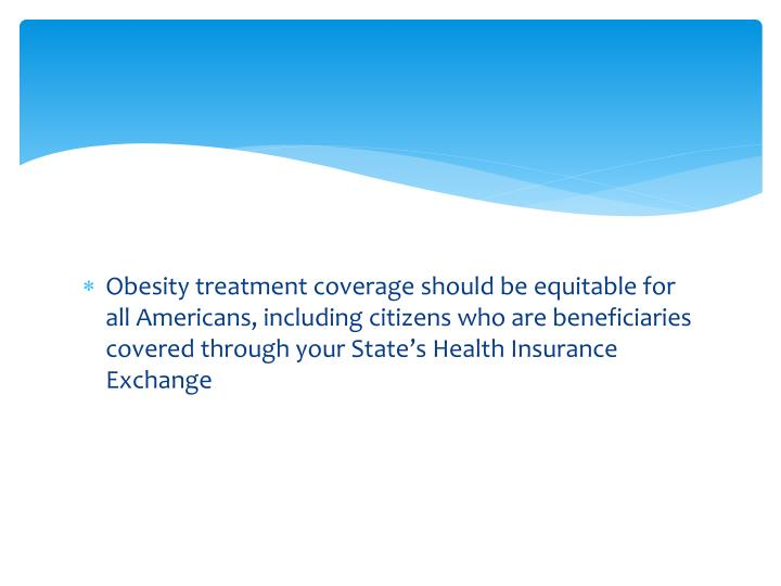 Obesity treatment coverage should be equitable for all Americans, including citizens who are beneficiaries covered through your State's Health Insurance Exchange