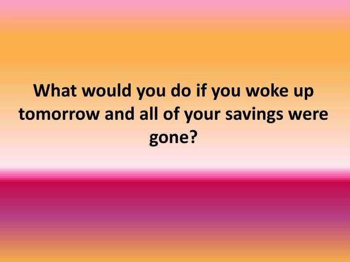 What would you do if you woke up tomorrow and all of your savings were gone?