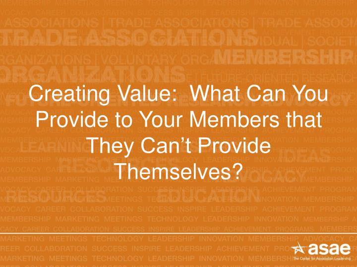 Creating Value:  What Can You Provide to Your Members that They Can't Provide Themselves?