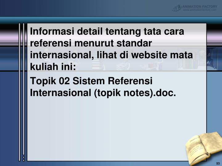Informasi detail tentang tata cara referensi menurut standar internasional, lihat di website mata kuliah ini: