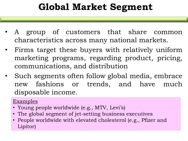 A group of customers that share common characteristics across many national markets.