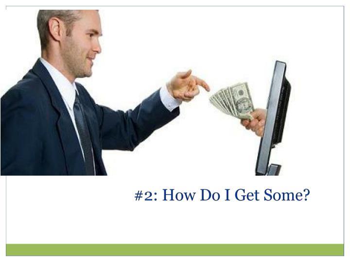 #2: How Do I Get Some?