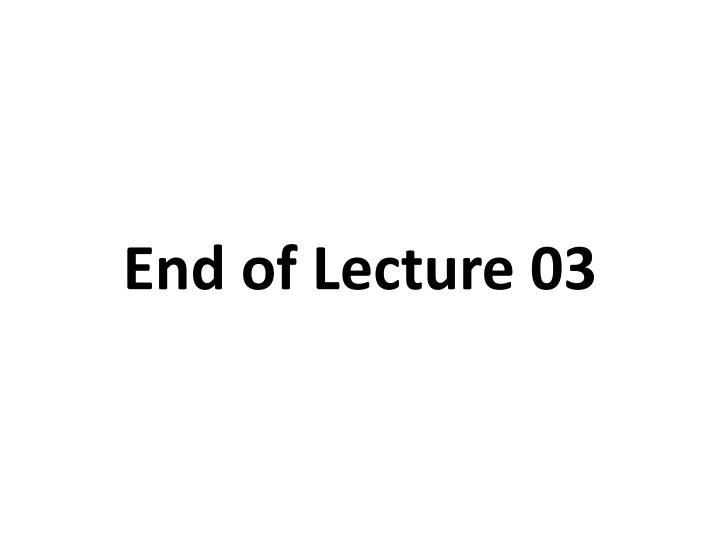 End of Lecture 03