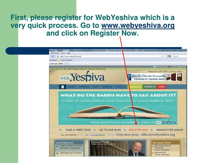 First, please register for WebYeshiva which is a very quick process. Go to