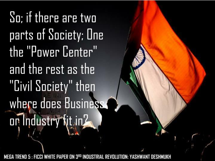 "So; if there are two parts of Society; One the ""Power Center"" and the rest as the ""Civil Society"" then where does Business or Industry fit in?"
