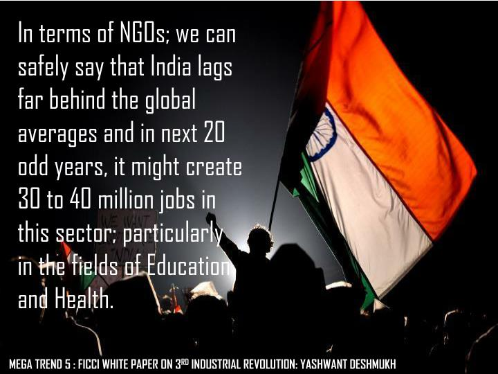 In terms of NGOs; we can safely say that India lags far behind the global averages and in next 20 odd years, it might create 30 to 40 million jobs in this sector; particularly in the fields of Education and Health.