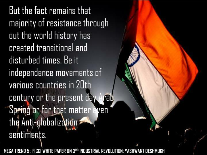 But the fact remains that majority of resistance through out the world history has created transitional and disturbed times. Be it independence movements of various countries in 20th century or the present day Arab Spring or for that matter even the Anti-globalization sentiments.