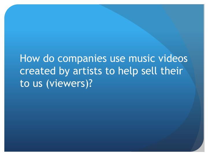 How do companies use music videos created by artists to help sell their to us (viewers)?