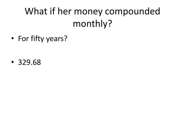What if her money compounded monthly?